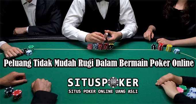 Peluang Tidak Mudah Rugi Dalam Bermain Poker Online